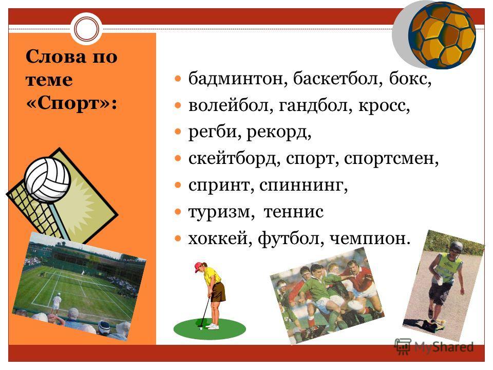 Слова по теме «Спорт»: бадминтон, баскетбол, бокс, волейбол, гандбол, кросс, регби, рекорд, скейтборд, спорт, спортсмен, спринт, спиннинг, туризм, теннис хоккей, футбол, чемпион.