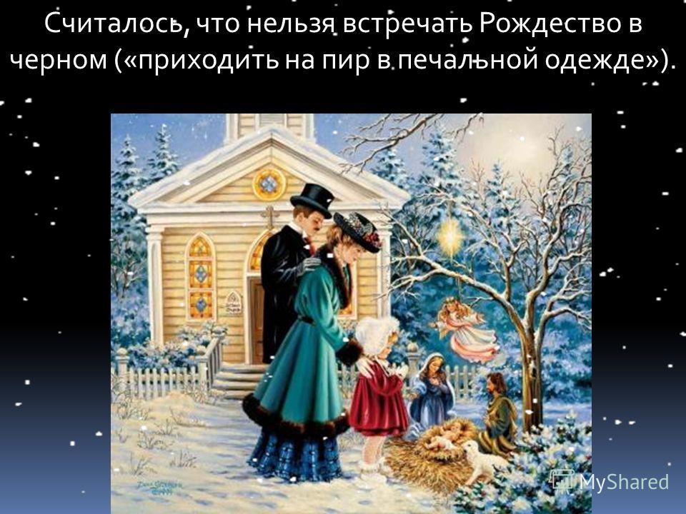 Считалось, что нельзя встречать Рождество в черном («приходить на пир в печальной одежде»).