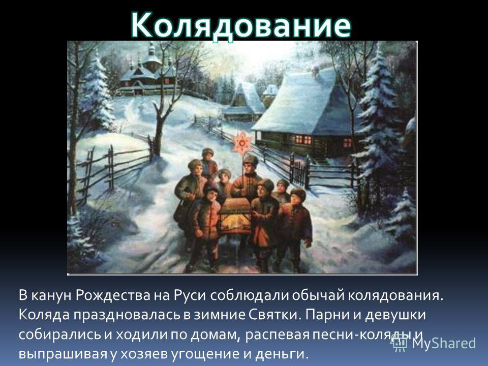 В канун Рождества на Руси соблюдали обычай колядования. Коляда праздновалась в зимние Святки. Парни и девушки собирались и ходили по домам, распевая песни-коляды и выпрашивая у хозяев угощение и деньги.