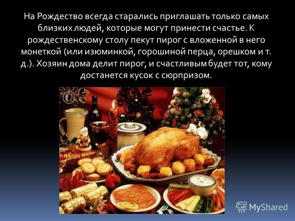 На Рождество всегда старались приглашать только самых близких людей, которые могут принести счастье. К рождественскому столу пекут пирог с вложенной в него монеткой (или изюминкой, горошиной перца, орешком и т. д.). Хозяин дома делит пирог, и счастли