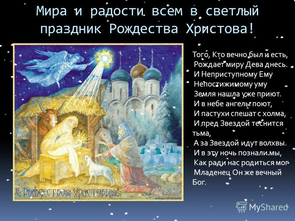 Того, Кто вечно был и есть, Рождает миру Дева днесь. И Неприступному Ему Непостижимому уму Земля нашла уже приют. И в небе ангелы поют, И пастухи спешат с холма, И пред Звездой теснится тьма, А за Звездой идут волхвы. И в эту ночь познали мы, Как рад