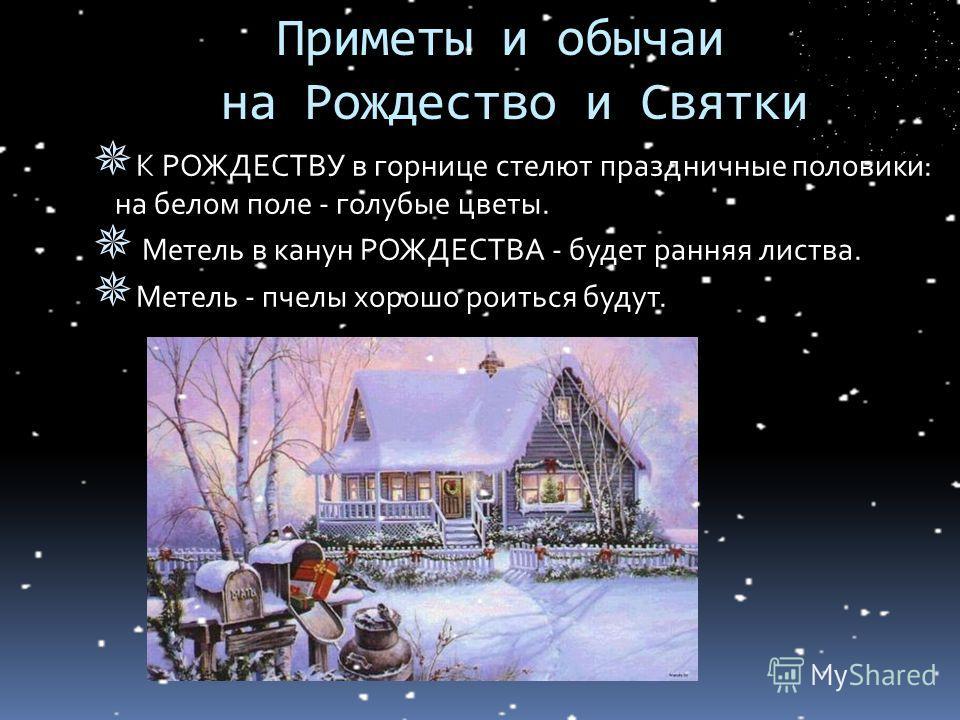 К РОЖДЕСТВУ в горнице стелют праздничные половики: на белом поле - голубые цветы. Метель в канун РОЖДЕСТВА - будет ранняя листва. Метель - пчелы хорошо роиться будут. Приметы и обычаи на Рождество и Святки
