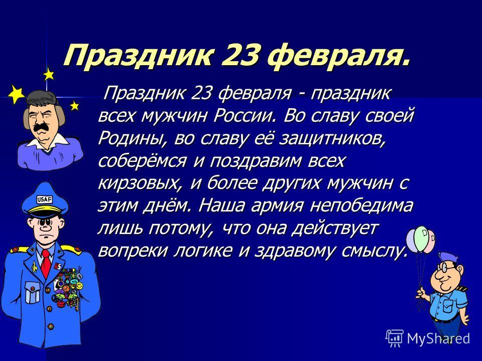 Праздник 23 февраля. Праздник 23 февраля - праздник всех мужчин России. Во славу своей Родины, во славу её защитников, соберёмся и поздравим всех кирзовых, и более других мужчин с этим днём. Наша армия непобедима лишь потому, что она действует вопрек