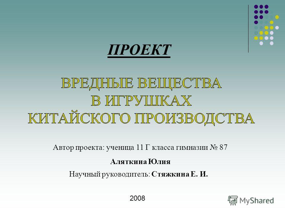 ПРОЕКТ Автор проекта: ученица 11 Г класса гимназии 87 Аляткина Юлия Научный руководитель: Стяжкина Е. И. 2008