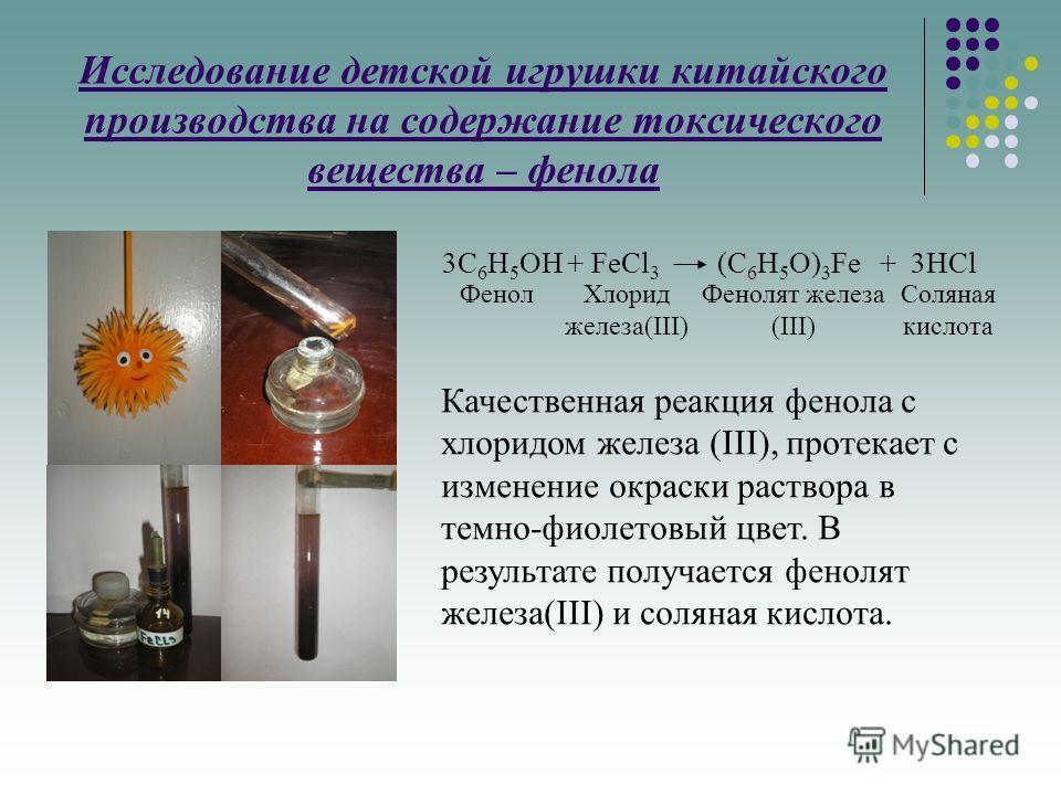 Исследование детской игрушки китайского производства на содержание токсического вещества – фенола 3C 6 H 5 OH + FeCl 3 (C 6 H 5 O) 3 Fe + 3HCl Качественная реакция фенола с хлоридом железа (III), протекает с изменение окраски раствора в темно-фиолето