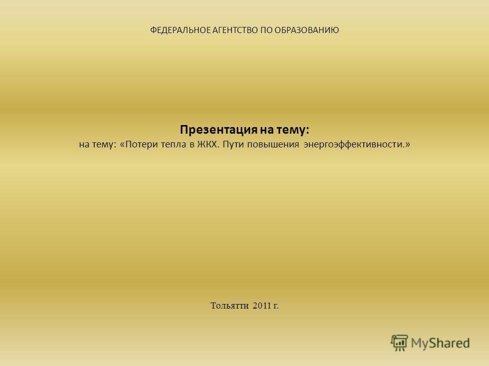 ФЕДЕРАЛЬНОЕ АГЕНТСТВО ПО ОБРАЗОВАНИЮ Презентация на тему: на тему: «Потери тепла в ЖКХ. Пути повышения энергоэффективности.» Тольятти 2011 г.