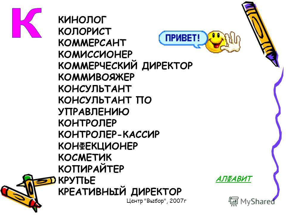 Центр Выбор, 2007г КИНОЛОГ КОЛОРИСТ КОММЕРСАНТ КОМИССИОНЕР КОММЕРЧЕСКИЙ ДИРЕКТОР КОММИВОЯЖЕР КОНСУЛЬТАНТ КОНСУЛЬТАНТ ПО УПРАВЛЕНИЮ КОНТРОЛЕР КОНТРОЛЕР-КАССИР КОНФЕКЦИОНЕР КОСМЕТИК КОПИРАЙТЕР КРУПЬЕ КРЕАТИВНЫЙ ДИРЕКТОР АЛФАВИТ