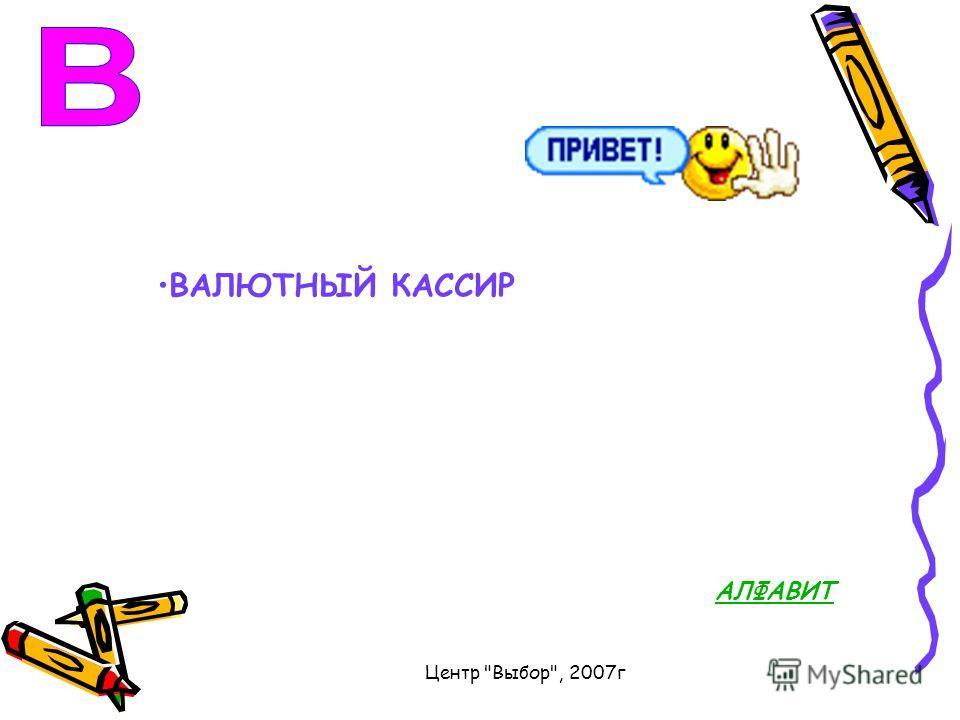 Центр Выбор, 2007г ВАЛЮТНЫЙ КАССИР АЛФАВИТ