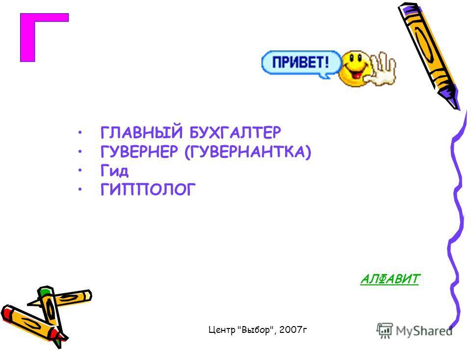 Центр Выбор, 2007г ГЛАВНЫЙ БУХГАЛТЕР ГУВЕРНЕР (ГУВЕРНАНТКА) Гид ГИППОЛОГ АЛФАВИТ