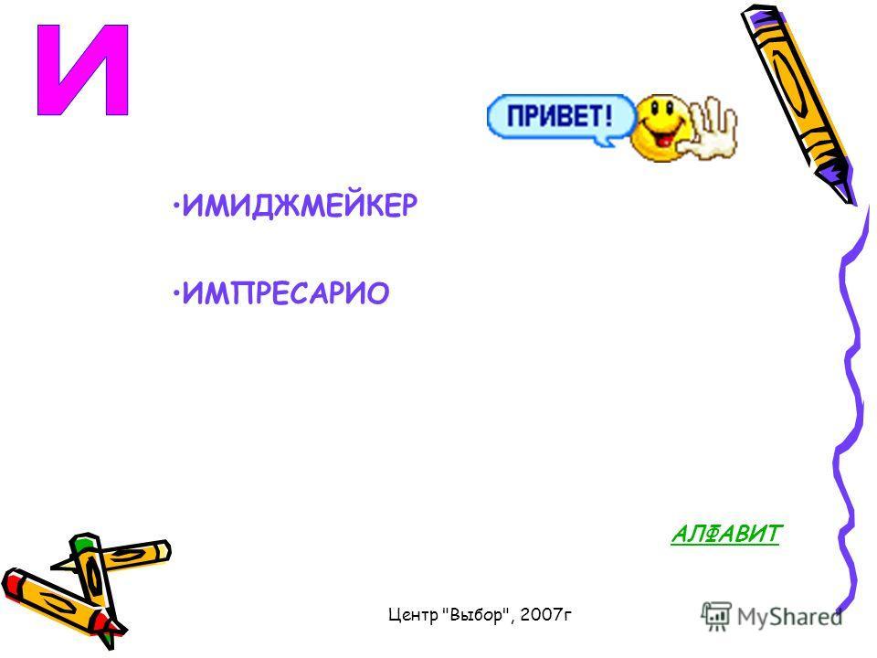 Центр Выбор, 2007г ИМИДЖМЕЙКЕР ИМПРЕСАРИО АЛФАВИТ