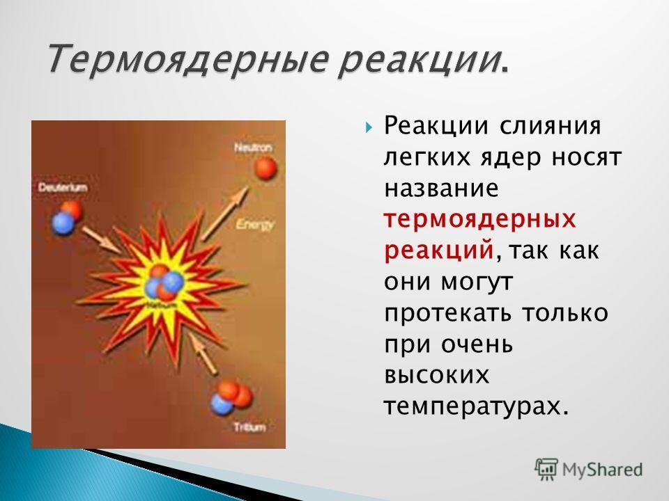 Реакции слияния легких ядер носят название термоядерных реакций, так как они могут протекать только при очень высоких температурах.