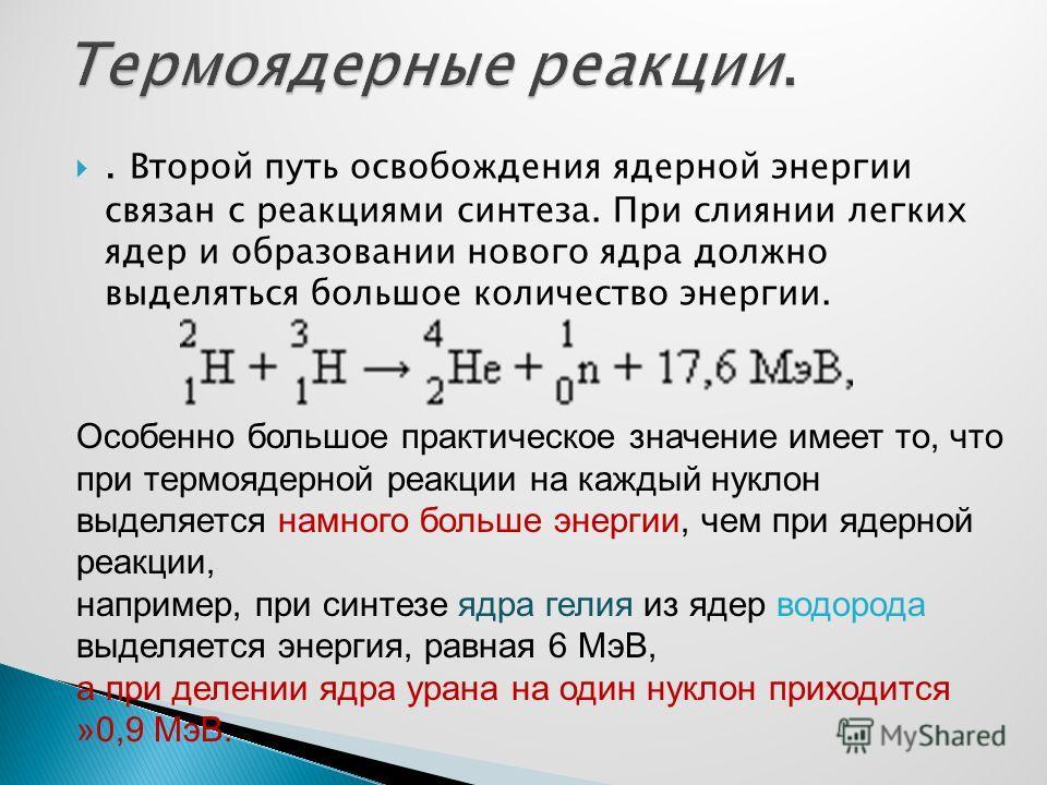 . Второй путь освобождения ядерной энергии связан с реакциями синтеза. При слиянии легких ядер и образовании нового ядра должно выделяться большое количество энергии. Особенно большое практическое значение имеет то, что при термоядерной реакции на ка