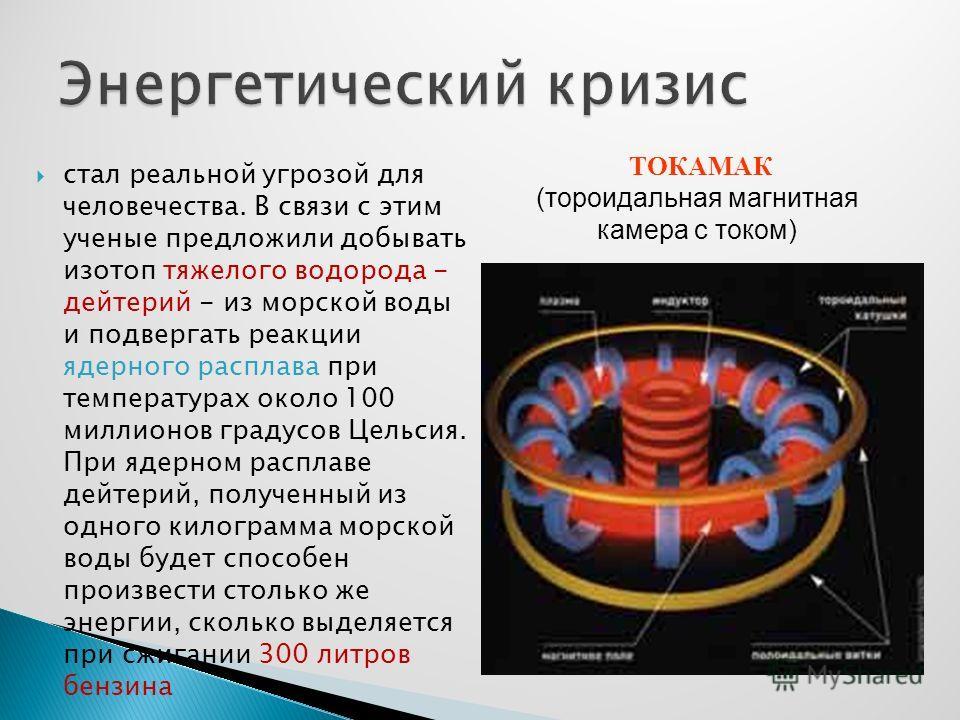 стал реальной угрозой для человечества. В связи с этим ученые предложили добывать изотоп тяжелого водорода - дейтерий - из морской воды и подвергать реакции ядерного расплава при температурах около 100 миллионов градусов Цельсия. При ядерном расплаве