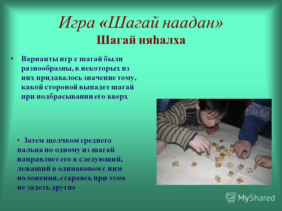 Игра «Шагай наадан» Шагай няhалха Варианты игр с шагай были разнообразны, в некоторых из них придавалось значение тому, какой стороной выпадет шагай при подбрасывании его вверх Затем щелчком среднего пальца по одному из шагай направляет его в следующ