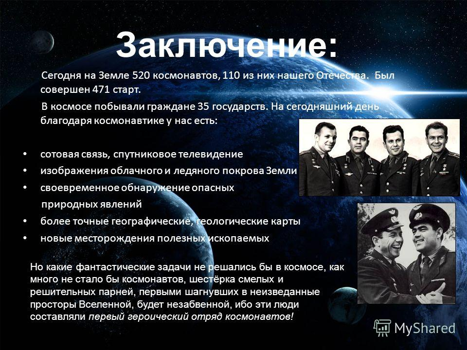 Заключение: Сегодня на Земле 520 космонавтов, 110 из них нашего Отечества. Был совершен 471 старт. В космосе побывали граждане 35 государств. На сегодняшний день благодаря космонавтике у нас есть: сотовая связь, спутниковое телевидение изображения об