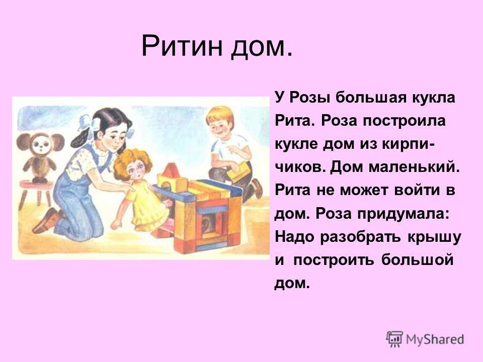 Ритин дом. У Розы большая кукла Рита. Роза построила кукле дом из кирпи- чиков. Дом маленький. Рита не может войти в дом. Роза придумала: Надо разобрать крышу и построить большой дом.