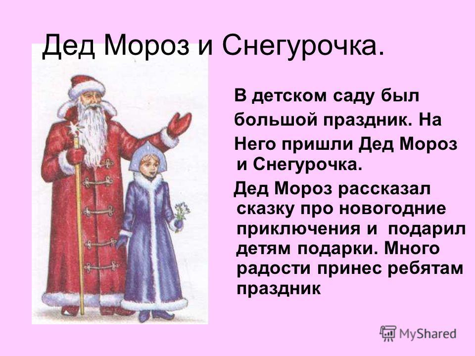 Дед Мороз и Снегурочка. В детском саду был большой праздник. На Него пришли Дед Мороз и Снегурочка. Дед Мороз рассказал сказку про новогодние приключения и подарил детям подарки. Много радости принес ребятам праздник