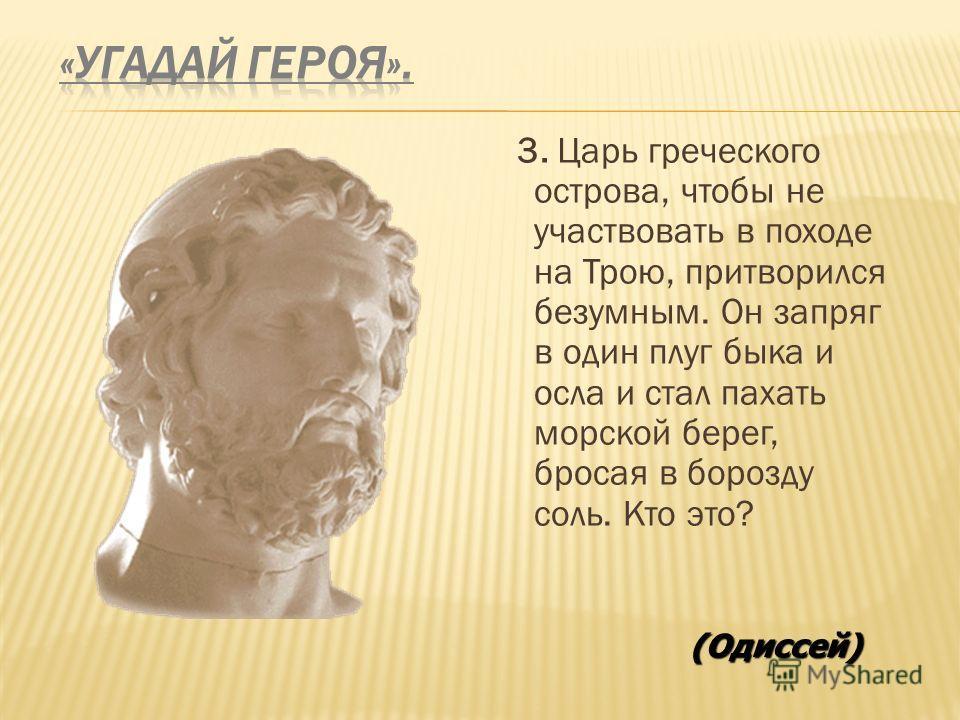 3. Царь греческого острова, чтобы не участвовать в походе на Трою, притворился безумным. Он запряг в один плуг быка и осла и стал пахать морской берег, бросая в борозду соль. Кто это? (Одиссей)