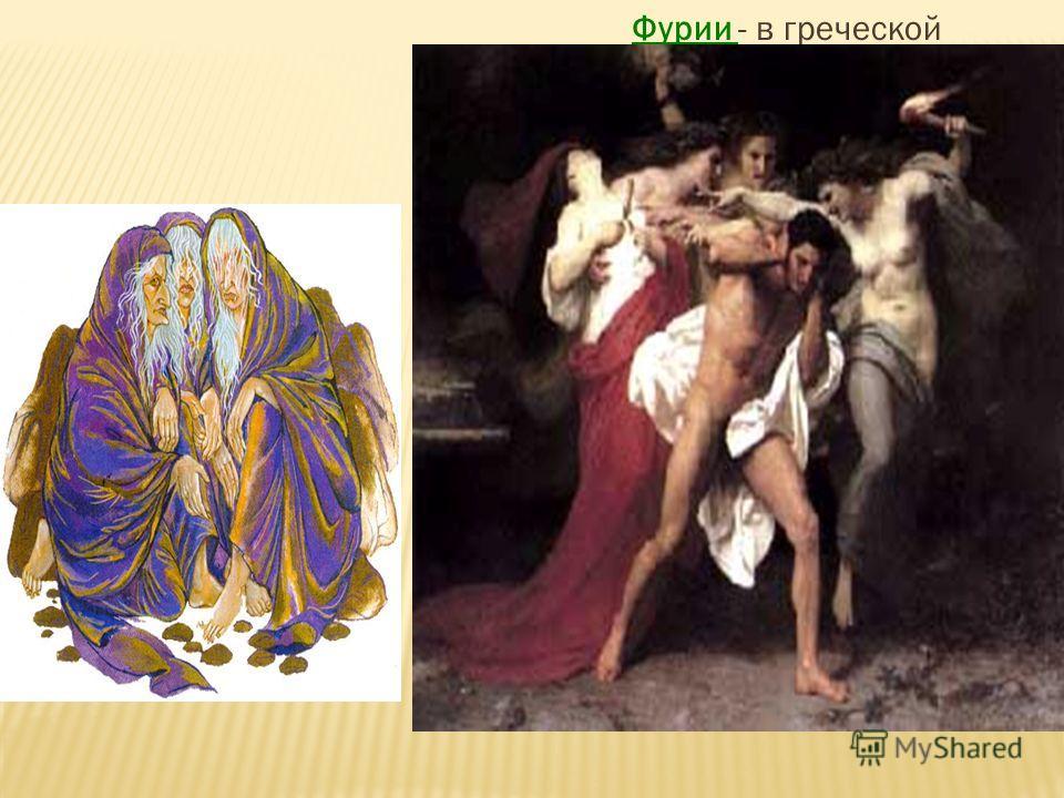 Фурии - в греческой мифологии три мифические девы- демоницы Тисифона, Алекта и Мигера. Они преследуют преступников пока не убьют его. Вокруг них распространяется зловоный запах который не всякий сможет вытерпеть - это и является наказанием которое бо