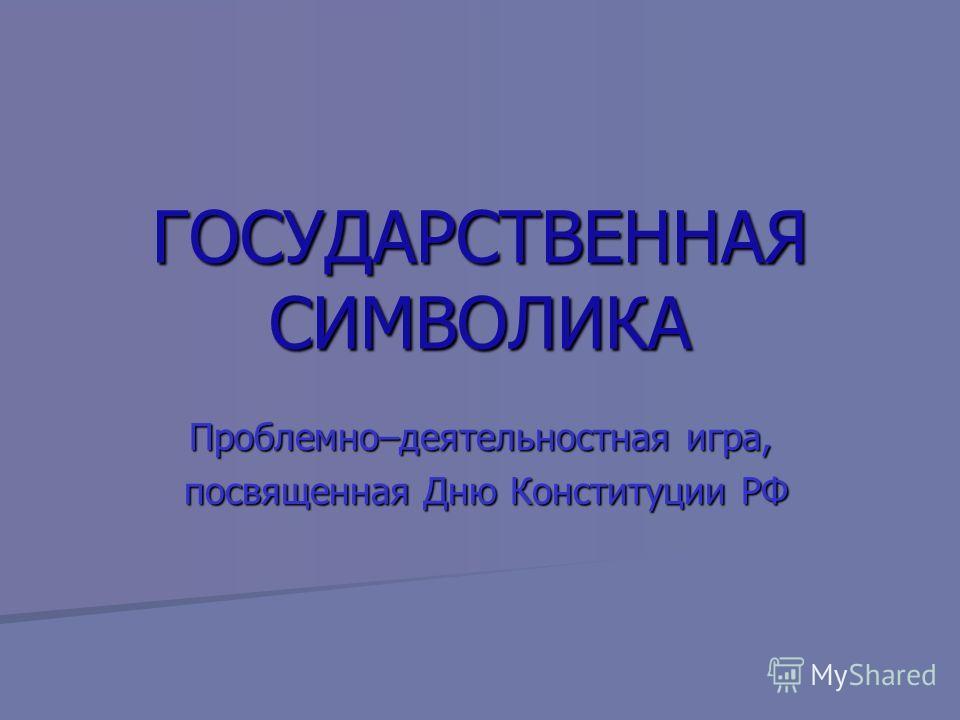 ГОСУДАРСТВЕННАЯ СИМВОЛИКА Проблемно–деятельностная игра, посвященная Дню Конституции РФ посвященная Дню Конституции РФ