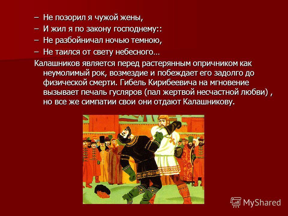 –Не позорил я чужой жены, –И жил я по закону господнему:: –Не разбойничал ночью темною, –Не таился от свету небесного… Калашников является перед растерянным опричником как неумолимый рок, возмездие и побеждает его задолго до физической смерти. Гибель