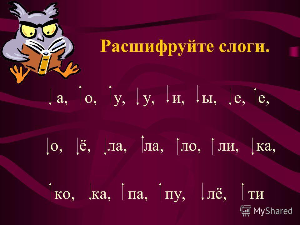 Расшифруйте слоги. а, о, у, у, и, ы, е, е, о, ё, ла, ла, ло, ли, ка, ко, ка, па, пу, лё, ти