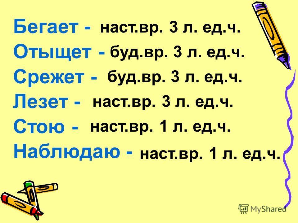 Бегает - Отыщет - Срежет - Лезет - Стою - Наблюдаю - наст.вр. 3 л. ед.ч. буд.вр. 3 л. ед.ч. наст.вр. 3 л. ед.ч. наст.вр. 1 л. ед.ч.