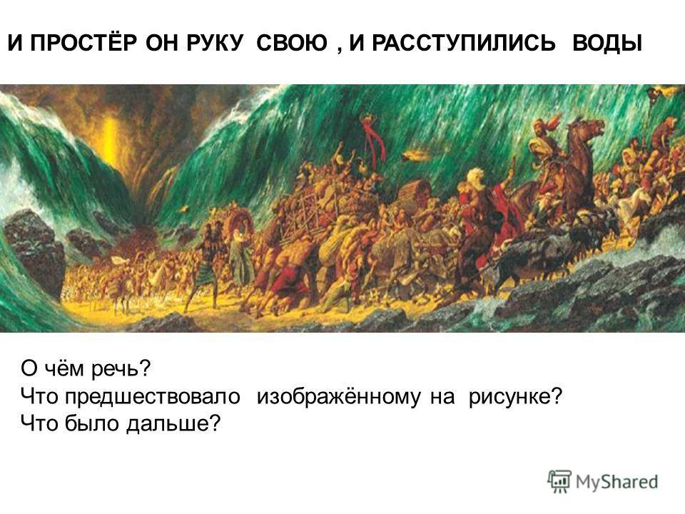 И ПРОСТЁР ОН РУКУ СВОЮ, И РАССТУПИЛИСЬ ВОДЫ О чём речь? Что предшествовало изображённому на рисунке? Что было дальше?