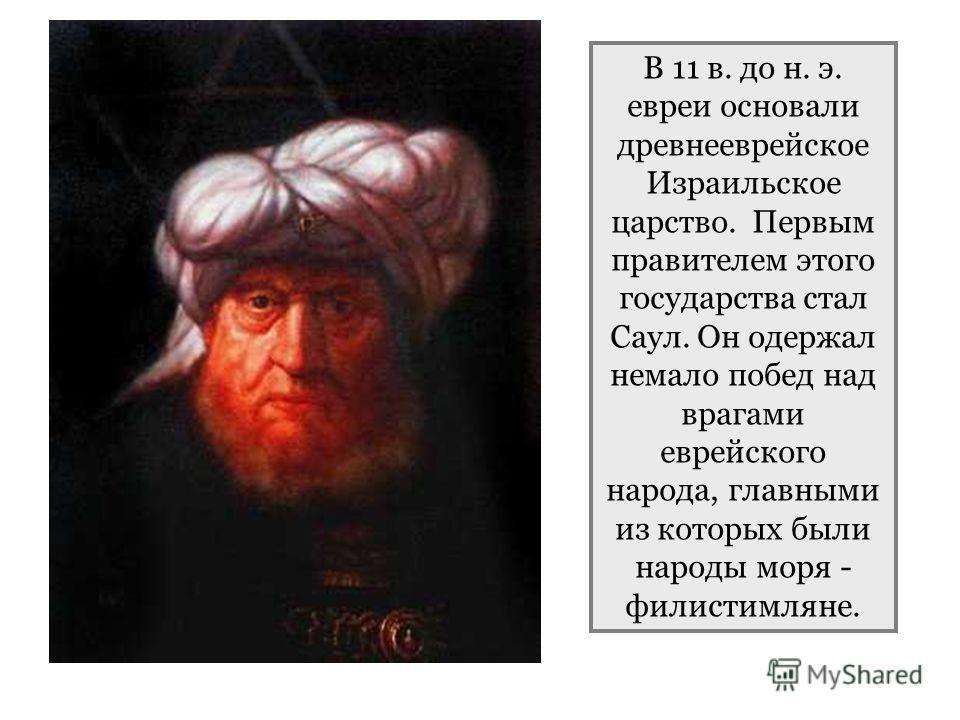 В 11 в. до н. э. евреи основали древнееврейское Израильское царство. Первым правителем этого государства стал Саул. Он одержал немало побед над врагами еврейского народа, главными из которых были народы моря - филистимляне.