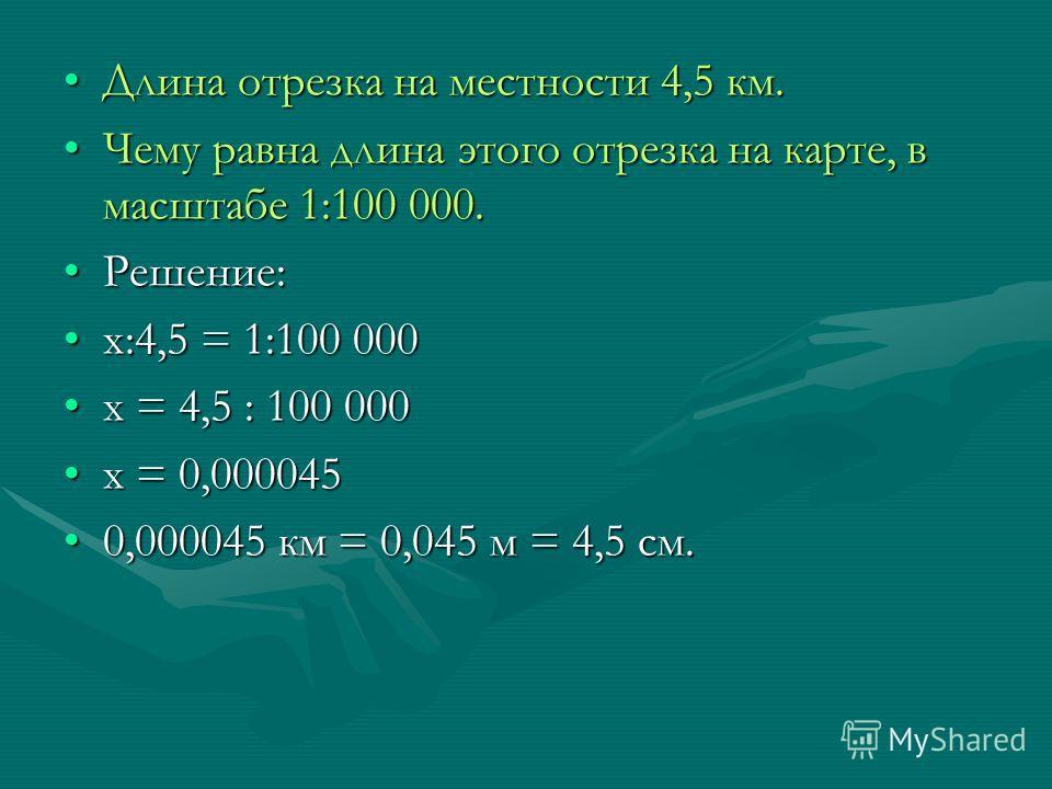 Длина отрезка на местности 4,5 км.Длина отрезка на местности 4,5 км. Чему равна длина этого отрезка на карте, в масштабе 1:100 000.Чему равна длина этого отрезка на карте, в масштабе 1:100 000. Решение:Решение: х:4,5 = 1:100 000х:4,5 = 1:100 000 х =