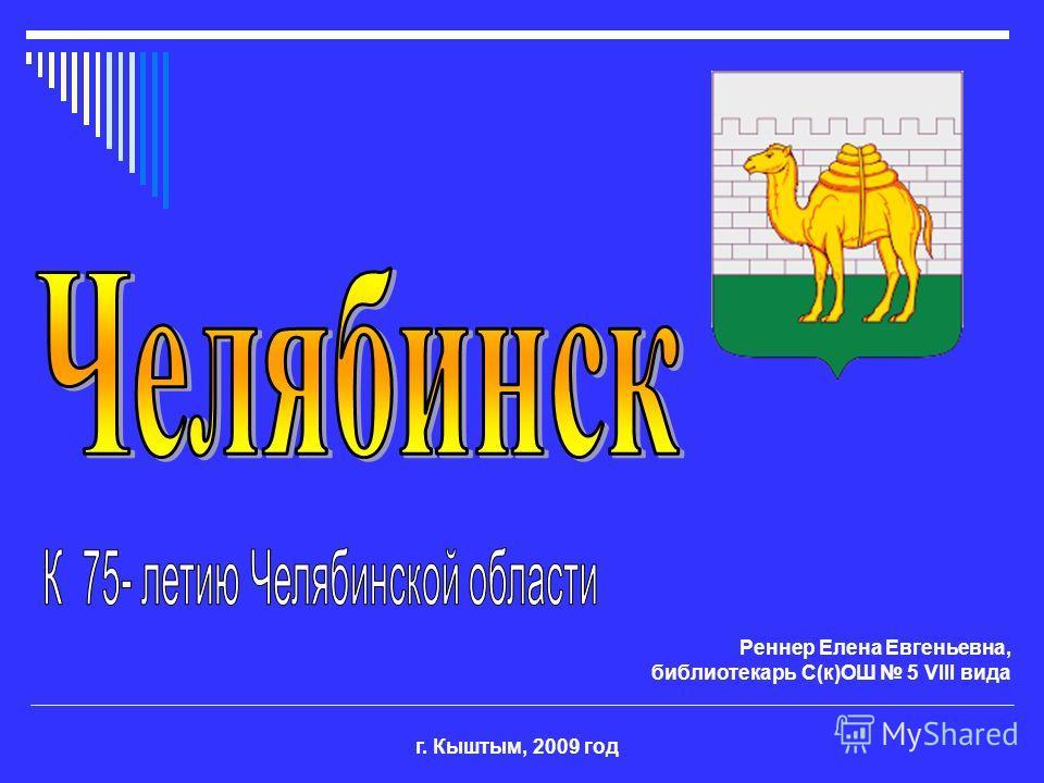 г. Кыштым, 2009 год Реннер Елена Евгеньевна, библиотекарь С(к)ОШ 5 VIII вида