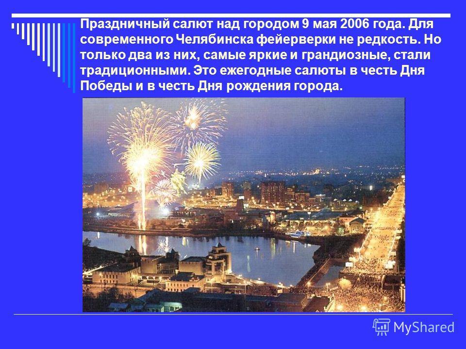 Праздничный салют над городом 9 мая 2006 года. Для современного Челябинска фейерверки не редкость. Но только два из них, самые яркие и грандиозные, стали традиционными. Это ежегодные салюты в честь Дня Победы и в честь Дня рождения города.