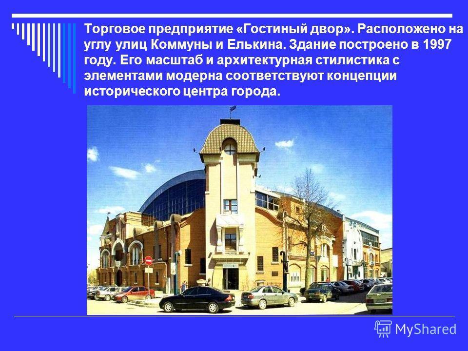 Торговое предприятие «Гостиный двор». Расположено на углу улиц Коммуны и Елькина. Здание построено в 1997 году. Его масштаб и архитектурная стилистика с элементами модерна соответствуют концепции исторического центра города.