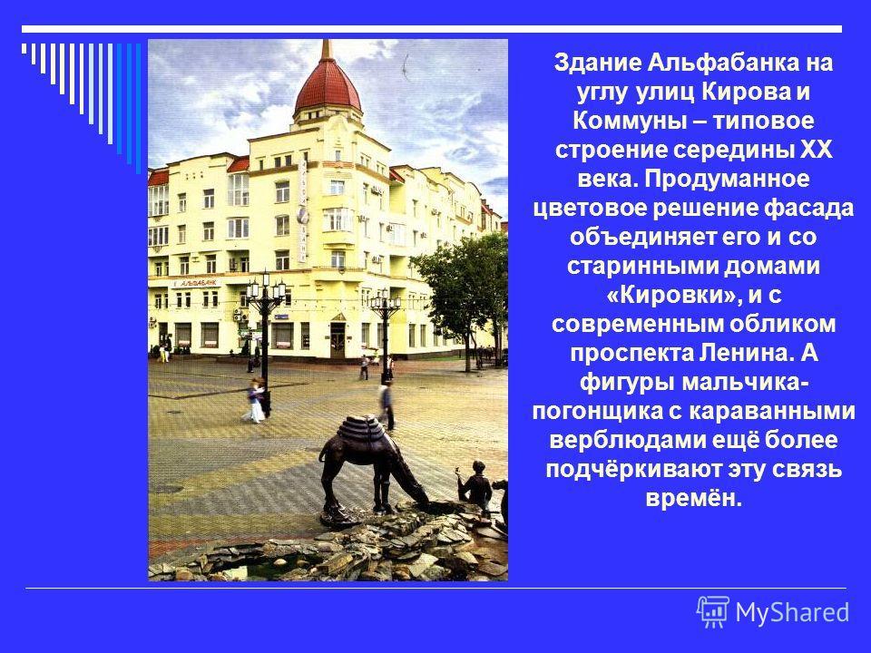 Здание Альфабанка на углу улиц Кирова и Коммуны – типовое строение середины XX века. Продуманное цветовое решение фасада объединяет его и со старинными домами «Кировки», и с современным обликом проспекта Ленина. А фигуры мальчика- погонщика с караван