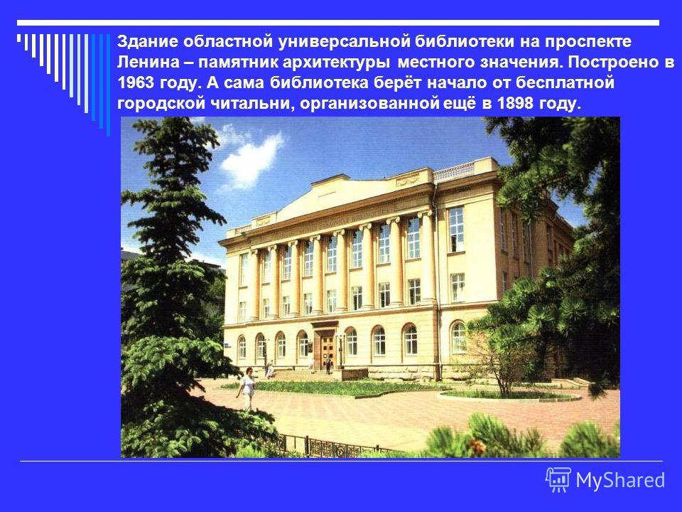 Здание областной универсальной библиотеки на проспекте Ленина – памятник архитектуры местного значения. Построено в 1963 году. А сама библиотека берёт начало от бесплатной городской читальни, организованной ещё в 1898 году.