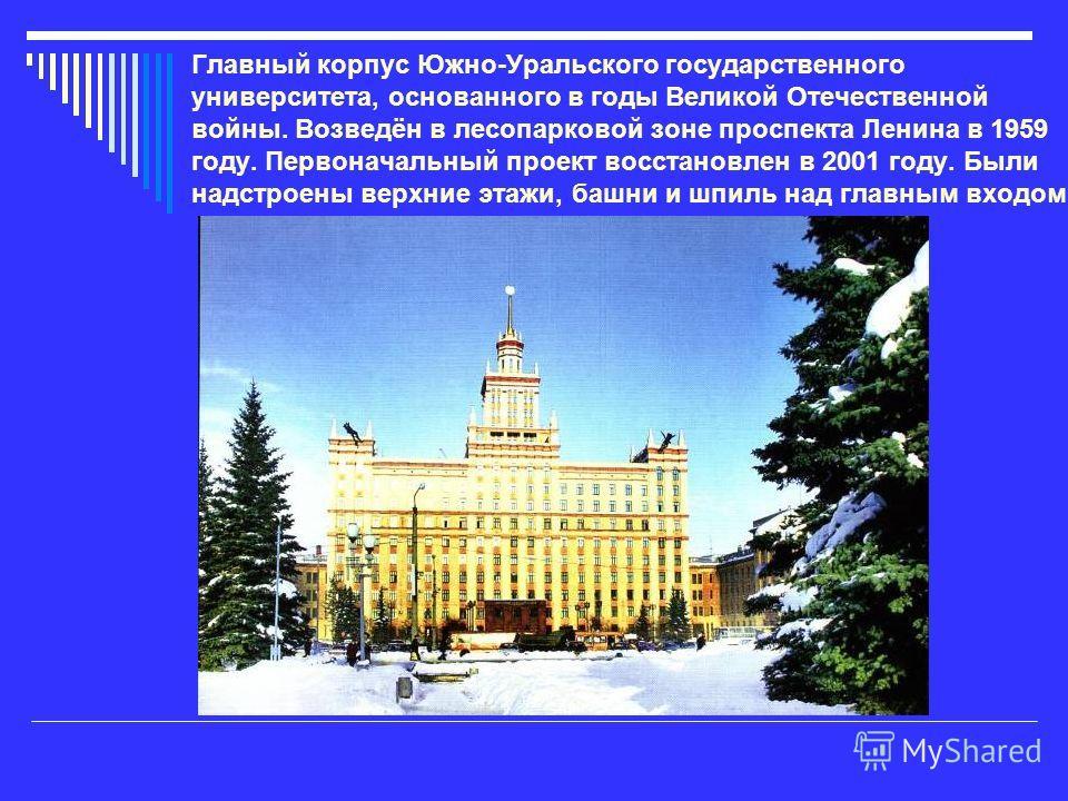 Главный корпус Южно-Уральского государственного университета, основанного в годы Великой Отечественной войны. Возведён в лесопарковой зоне проспекта Ленина в 1959 году. Первоначальный проект восстановлен в 2001 году. Были надстроены верхние этажи, ба