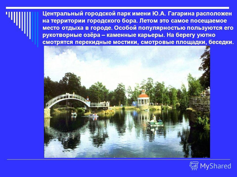 Центральный городской парк имени Ю.А. Гагарина расположен на территории городского бора. Летом это самое посещаемое место отдыха в городе. Особой популярностью пользуются его рукотворные озёра – каменные карьеры. На берегу уютно смотрятся перекидные
