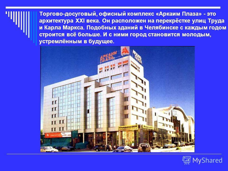 Торгово-досуговый, офисный комплекс «Аркаим Плаза» - это архитектура XXI века. Он расположен на перекрёстке улиц Труда и Карла Маркса. Подобных зданий в Челябинске с каждым годом строится всё больше. И с ними город становится молодым, устремлённым в