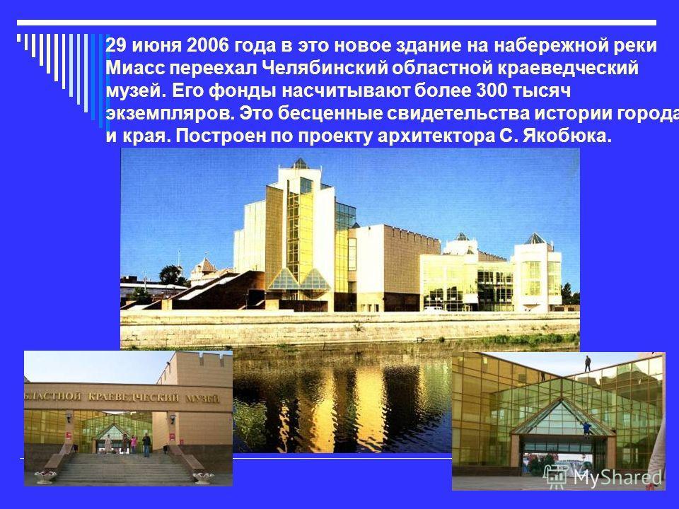 29 июня 2006 года в это новое здание на набережной реки Миасс переехал Челябинский областной краеведческий музей. Его фонды насчитывают более 300 тысяч экземпляров. Это бесценные свидетельства истории города и края. Построен по проекту архитектора С.