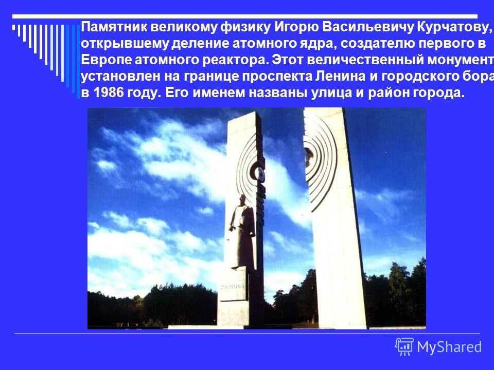 Памятник великому физику Игорю Васильевичу Курчатову, открывшему деление атомного ядра, создателю первого в Европе атомного реактора. Этот величественный монумент установлен на границе проспекта Ленина и городского бора в 1986 году. Его именем назван