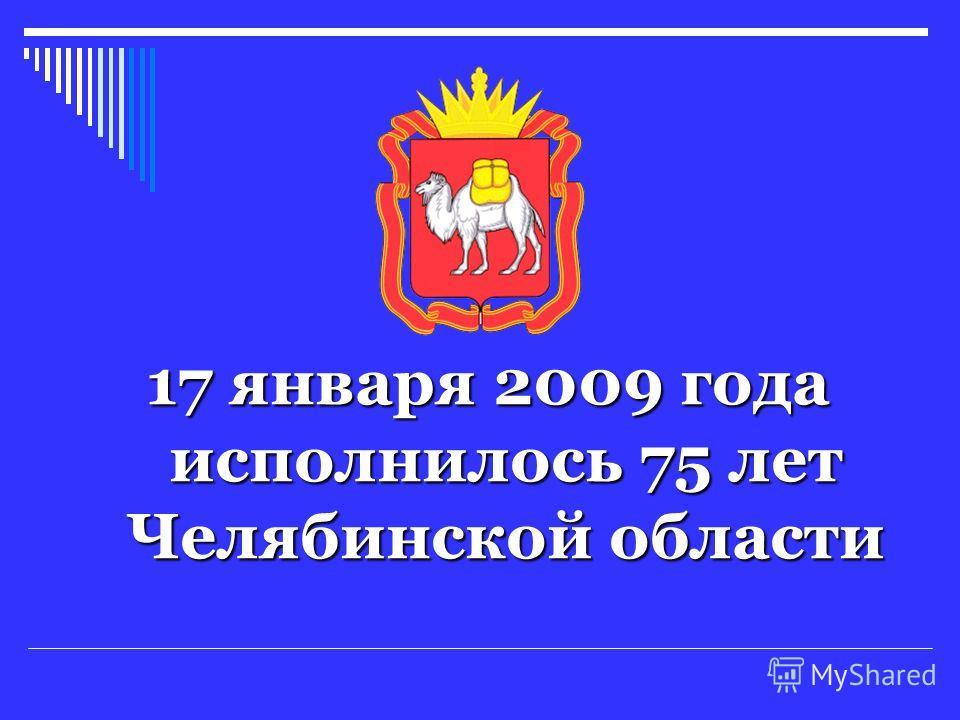 17 января 2009 года исполнилось 75 лет Челябинской области