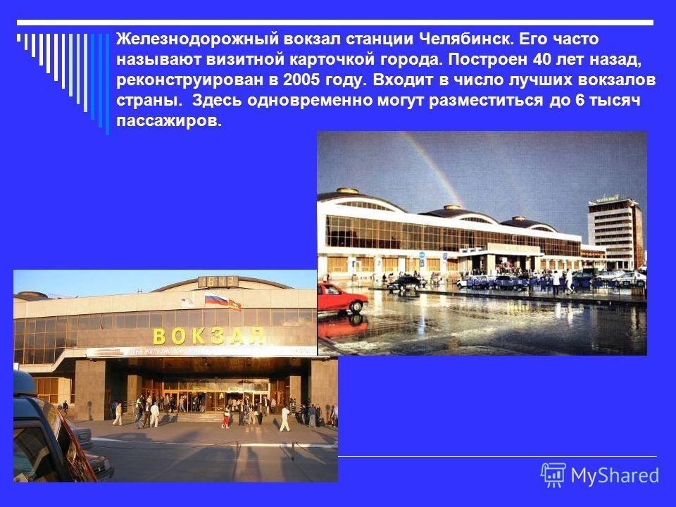 Железнодорожный вокзал станции Челябинск. Его часто называют визитной карточкой города. Построен 40 лет назад, реконструирован в 2005 году. Входит в число лучших вокзалов страны. Здесь одновременно могут разместиться до 6 тысяч пассажиров.