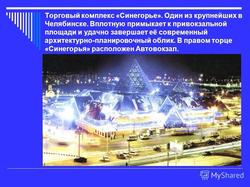 Торговый комплекс «Синегорье». Один из крупнейших в Челябинске. Вплотную примыкает к привокзальной площади и удачно завершает её современный архитектурно-планировочный облик. В правом торце «Синегорья» расположен Автовокзал.