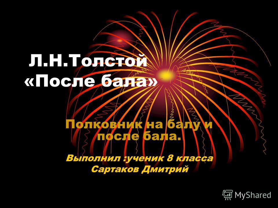 Л.Н.Толстой «После бала» Полковник на балу и после бала. Выполнил :ученик 8 класса Сартаков Дмитрий