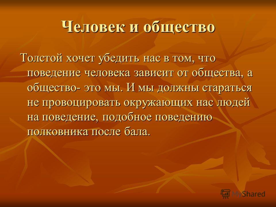 Человек и общество Толстой хочет убедить нас в том, что поведение человека зависит от общества, а общество- это мы. И мы должны стараться не провоцировать окружающих нас людей на поведение, подобное поведению полковника после бала. Толстой хочет убед