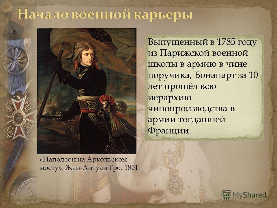 «Наполеон на Аркольском мосту», Жан-Антуан Гро, 1801 Выпущенный в 1785 году из Парижской военной школы в армию в чине поручика, Бонапарт за 10 лет прошёл всю иерархию чинопроизводства в армии тогдашней Франции.