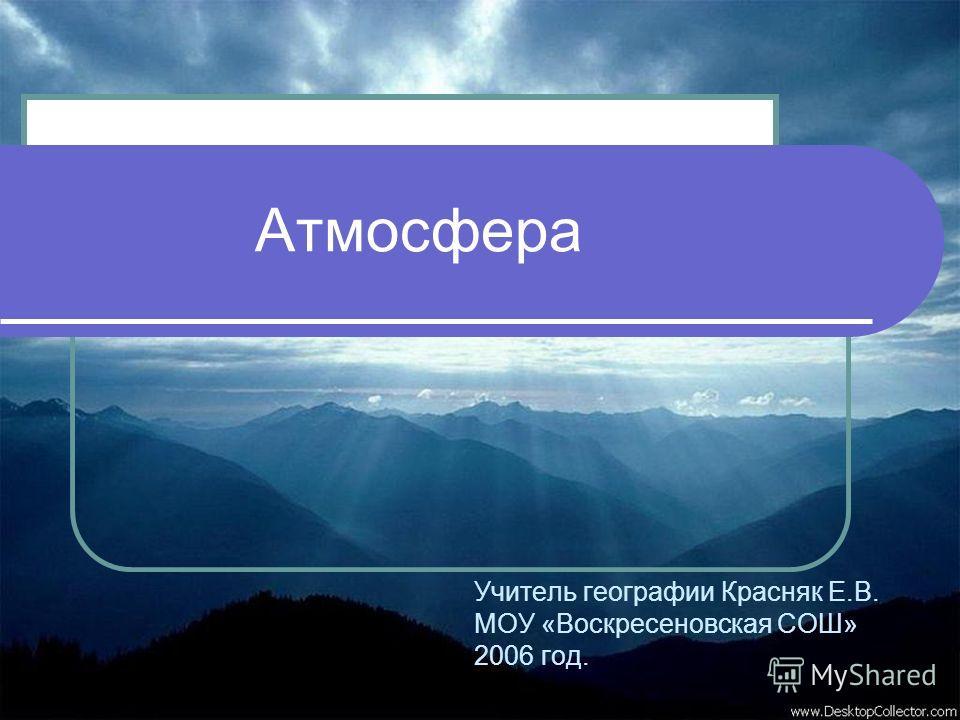 Атмосфера Учитель географии Красняк Е.В. МОУ «Воскресеновская СОШ» 2006 год.