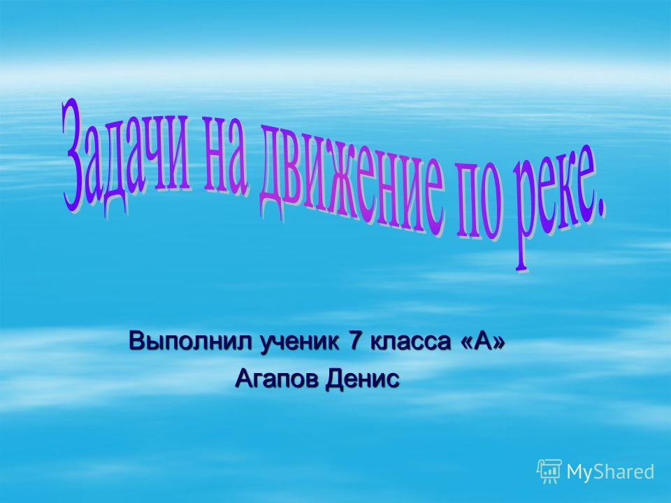 Выполнил ученик 7 класса «А» Агапов Денис