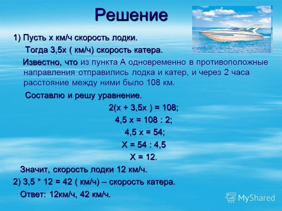 Решение 1) Пусть х км/ч скорость лодки. Тогда 3,5х ( км/ч) скорость катера. Тогда 3,5х ( км/ч) скорость катера. Известно, что Известно, что из пункта А одновременно в противоположные направления отправились лодка и катер, и через 2 часа расстояние ме