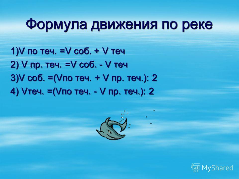 Формула движения по реке 1)V по теч. =V соб. + V теч 2) V пр. теч. =V соб. - V теч 3)V соб. =(Vпо теч. + V пр. теч.): 2 4) Vтеч. =(Vпо теч. - V пр. теч.): 2